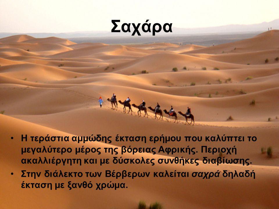Σαχάρα Η τεράστια αμμώδης έκταση ερήμου που καλύπτει το μεγαλύτερο μέρος της βόρειας Αφρικής. Περιοχή ακαλλιέργητη και με δύσκολες συνθήκες διαβίωσης.