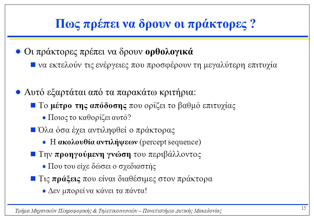 15 Τμήμα Μηχανικών Πληροφορικής & Τηλεπικοινωνιών – Πανεπιστήμιο Δυτικής Μακεδονίας Πως πρέπει να δρουν οι πράκτορες ? Οι πράκτορες πρέπει να δρουν ορ