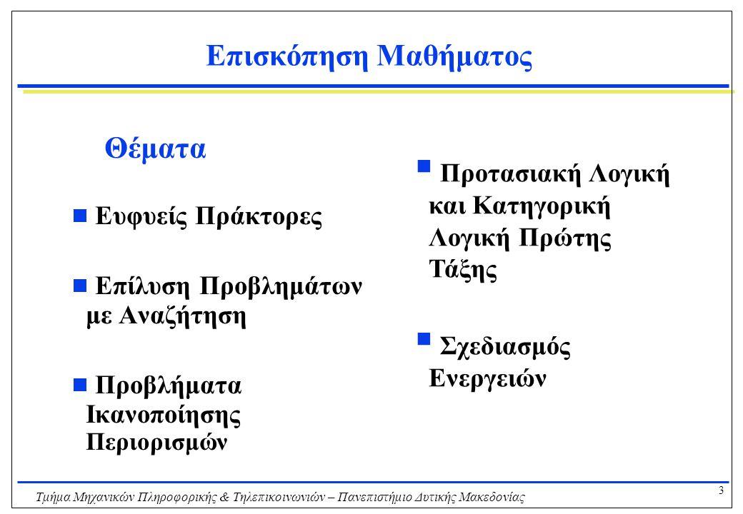 4 Τμήμα Μηχανικών Πληροφορικής & Τηλεπικοινωνιών – Πανεπιστήμιο Δυτικής Μακεδονίας Επισκόπηση Μαθήματος - Βιβλιογραφία Προτεινόμενα βιβλία  Τεχνητή Νοημοσύνη: Μια Σύγχρονη Προσέγγιση Russell & Norvig  Τεχνητή Νοημοσύνη: Βλαχάβας, Κεφαλάς, Βασιλειάδης, Κόκκορας, Σακελλαρίου Άλλες πηγές  Artificial Intelligence: A Modern Approach, Russell & Norvig  http://www.cs.berkeley.edu/~russell/aima.htmlhttp://www.cs.berkeley.edu/~russell/aima.html  http://aima.cs.berkeley.edu/http://aima.cs.berkeley.edu/  Artificial Intelligence: A New Synthesis, Nilsson  Essentials of Artificial Intelligence: Ginsberg