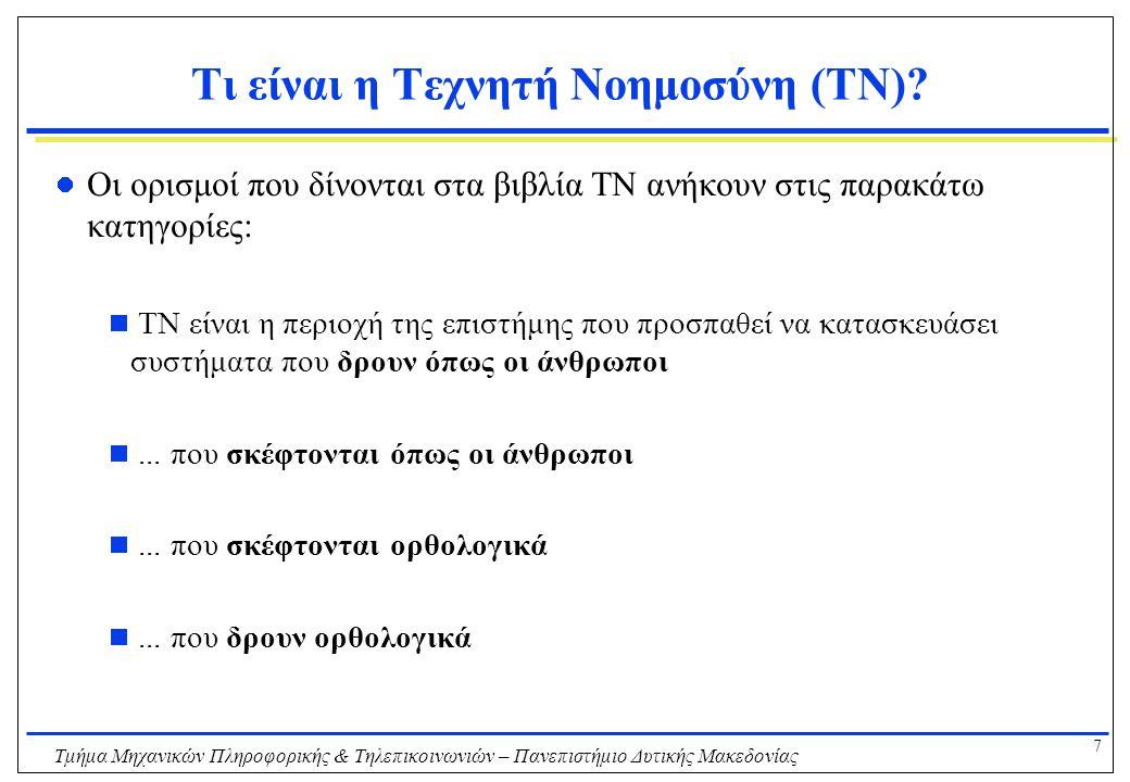 8 Τμήμα Μηχανικών Πληροφορικής & Τηλεπικοινωνιών – Πανεπιστήμιο Δυτικής Μακεδονίας Δρώντας όπως οι άνθρωποι Παράδειγμα: το τεστ Turing Για να περάσει το τεστ Turing ένας Η/Υ πρέπει να έχει τις παρακάτω ικανότητες:  επεξεργασία φυσικής γλώσσας (natural language processing)  αναπαράσταση γνώσης (knowledge representation)  αυτοματοποιημένο συλλογισμό (automated reasoning)  μηχανική μάθηση (machine learning)  τεχνητή όραση (computer vision)  ρομποτική (robotics)