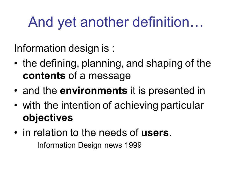 And yet another definition… Information design is : the defining, planning, and shaping of the contents of a message and the environments it is presented in with the intention of achieving particular objectives in relation to the needs of users.