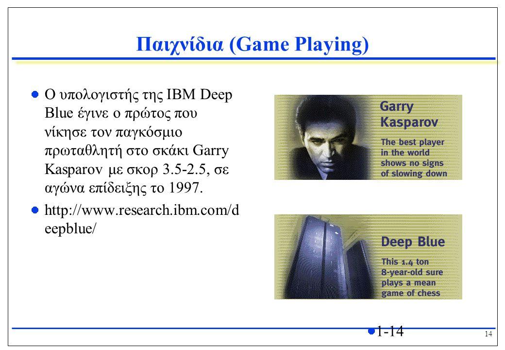 14 1-14 Παιχνίδια (Game Playing) Ο υπολογιστής της IBM Deep Blue έγινε ο πρώτος που νίκησε τον παγκόσμιο πρωταθλητή στο σκάκι Garry Kasparov με σκορ 3.5-2.5, σε αγώνα επίδειξης το 1997.
