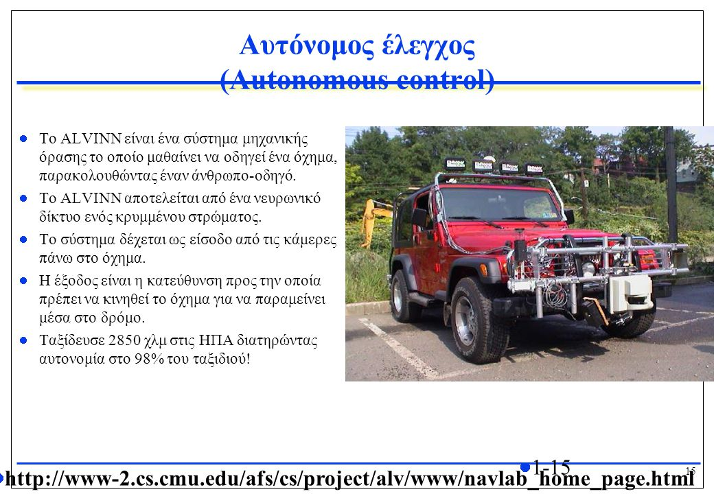 15 1-15 Αυτόνομος έλεγχος (Autonomous control) Το ALVINN είναι ένα σύστημα μηχανικής όρασης το οποίο μαθαίνει να οδηγεί ένα όχημα, παρακολουθώντας έναν άνθρωπο-οδηγό.