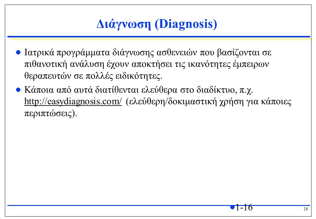 16 1-16 Διάγνωση (Diagnosis) Ιατρικά προγράμματα διάγνωσης ασθενειών που βασίζονται σε πιθανοτική ανάλυση έχουν αποκτήσει τις ικανότητες έμπειρων θεραπευτών σε πολλές ειδικότητες.