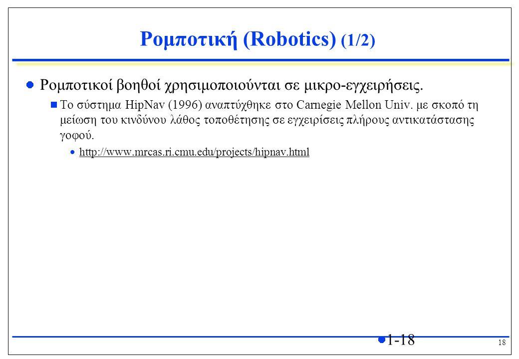 18 1-18 Ρομποτική (Robotics) (1/2) Ρομποτικοί βοηθοί χρησιμοποιούνται σε μικρο-εγχειρήσεις.  Το σύστημα HipNav (1996) αναπτύχθηκε στο Carnegie Mellon