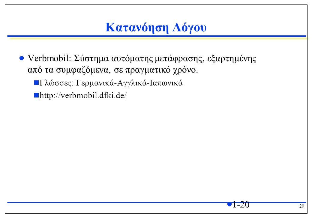 20 1-20 Κατανόηση Λόγου Verbmobil: Σύστημα αυτόματης μετάφρασης, εξαρτημένης από τα συμφαζόμενα, σε πραγματικό χρόνο.  Γλώσσες: Γερμανικά-Αγγλικά-Ιαπ