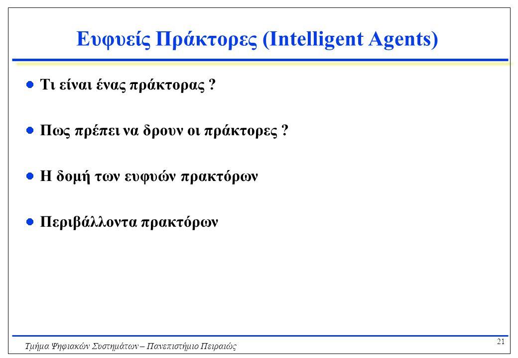 21 Τμήμα Ψηφιακών Συστημάτων – Πανεπιστήμιο Πειραιώς Ευφυείς Πράκτορες (Intelligent Agents) Τι είναι ένας πράκτορας ? Πως πρέπει να δρουν οι πράκτορες