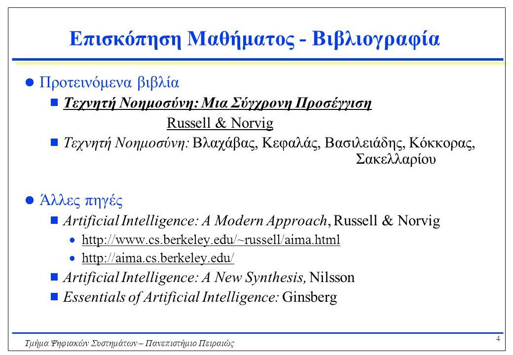 4 Τμήμα Ψηφιακών Συστημάτων – Πανεπιστήμιο Πειραιώς Επισκόπηση Μαθήματος - Βιβλιογραφία Προτεινόμενα βιβλία  Τεχνητή Νοημοσύνη: Μια Σύγχρονη Προσέγγιση Russell & Norvig  Τεχνητή Νοημοσύνη: Βλαχάβας, Κεφαλάς, Βασιλειάδης, Κόκκορας, Σακελλαρίου Άλλες πηγές  Artificial Intelligence: A Modern Approach, Russell & Norvig  http://www.cs.berkeley.edu/~russell/aima.htmlhttp://www.cs.berkeley.edu/~russell/aima.html  http://aima.cs.berkeley.edu/http://aima.cs.berkeley.edu/  Artificial Intelligence: A New Synthesis, Nilsson  Essentials of Artificial Intelligence: Ginsberg