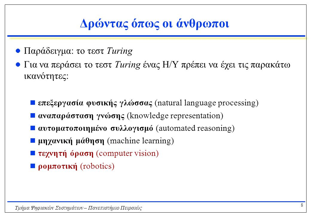 8 Τμήμα Ψηφιακών Συστημάτων – Πανεπιστήμιο Πειραιώς Δρώντας όπως οι άνθρωποι Παράδειγμα: το τεστ Turing Για να περάσει το τεστ Turing ένας Η/Υ πρέπει να έχει τις παρακάτω ικανότητες:  επεξεργασία φυσικής γλώσσας (natural language processing)  αναπαράσταση γνώσης (knowledge representation)  αυτοματοποιημένο συλλογισμό (automated reasoning)  μηχανική μάθηση (machine learning)  τεχνητή όραση (computer vision)  ρομποτική (robotics)