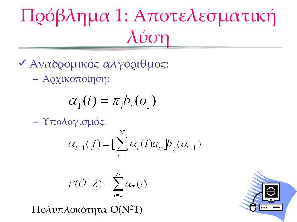 Πρόβλημα 1: Εναλλακτική λύση Ορίζουμε βοηθητική μεταβλητή β: Backward αλγόριθμος:  t (i) είναι η πιθανότητα παρατήρησης της ακολουθίας των παρατηρήσεων o t+1,…,o T δεδομένου τη στιγμή t, η κατάσταση q t =i