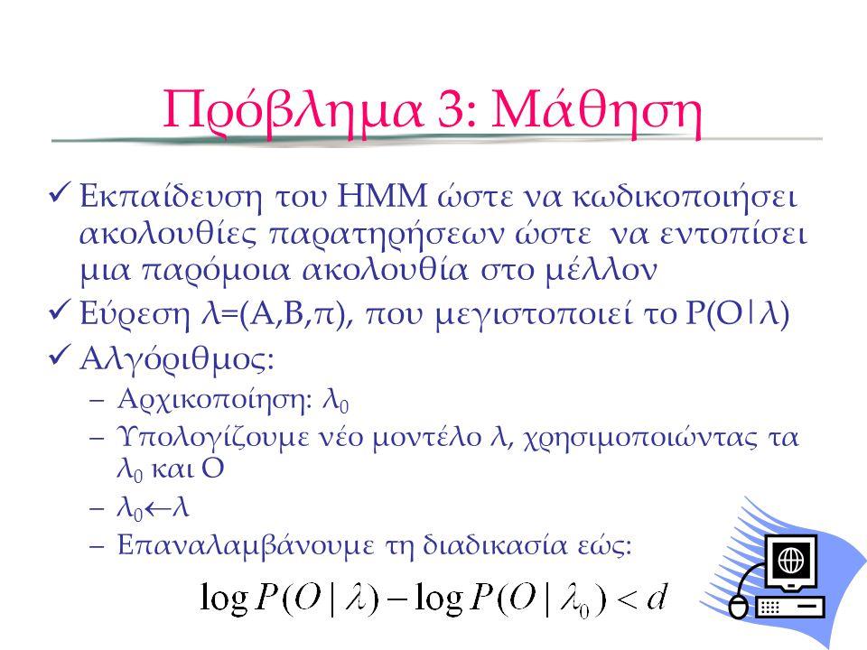 Πρόβλημα 3: Μάθηση Έστω ξ(i,j) η πιθανότητα να είμαστε στην κατάσταση i τη στιγμή t και τη j όταν t+1, δεδομένου των λ και O Baum-Welch αλγόριθμος Βήμα 1: