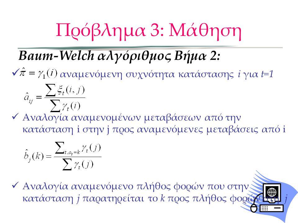Πρόβλημα 3: Μάθηση Baum-Welch αλγόριθμος χρησιμοποιεί τους forward και backward αλγορίθμους για τον υπολογισμό των βοηθητικών μεταβλητών α, β Ο BW είναι μια ειδική περίπτωση του αλγορίθμου EM: –E-βήμα: υπολογισμός των ξ και γ –M-βήμα: επαναληπτικός υπολογισμός των Πρακτικά ζητήματα: –Μπορεί να κολλήσει σε τοπικά μέγιστα