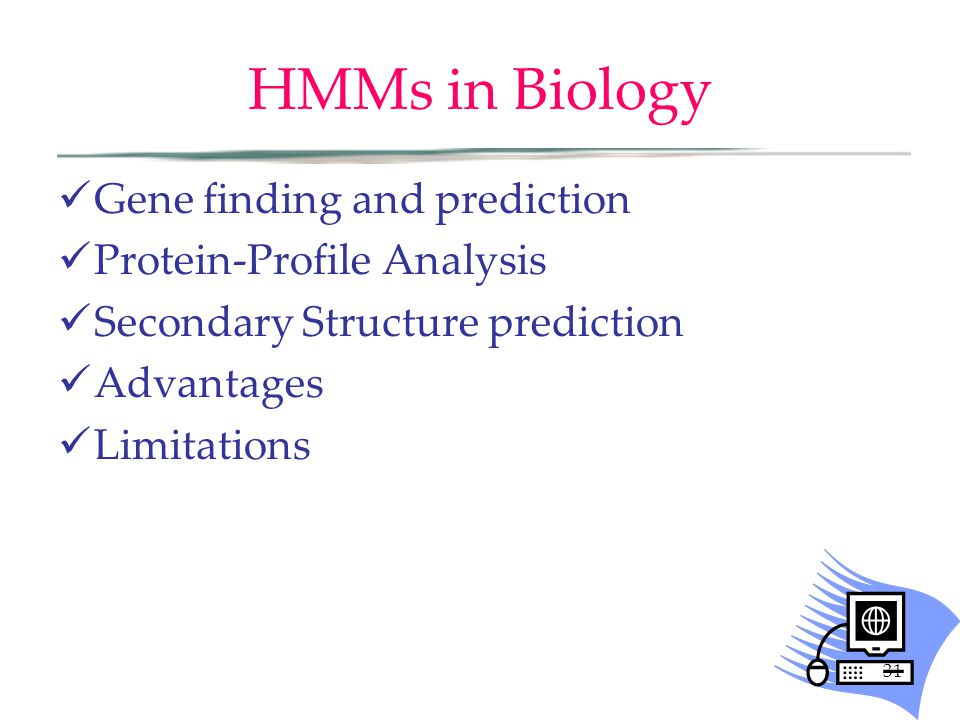31 HMMs in Biology Gene finding and prediction Protein-Profile Analysis Secondary Structure prediction Advantages Limitations