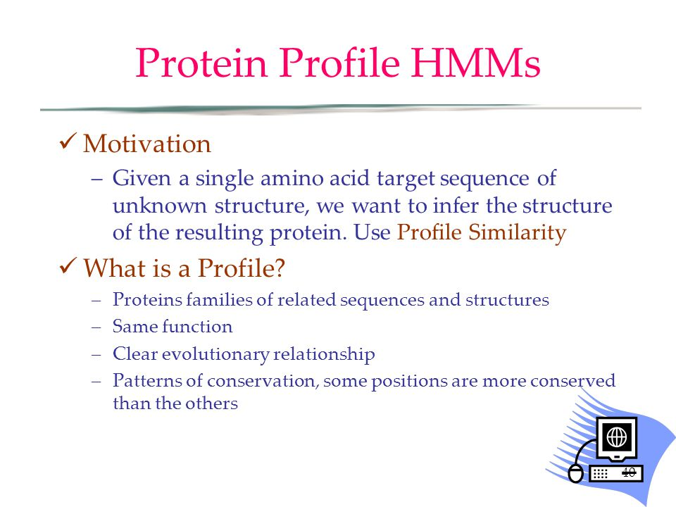 40 Protein Profile HMMs Motivation –Given a single amino acid target sequence of unknown structure, we want to infer the structure of the resulting protein.