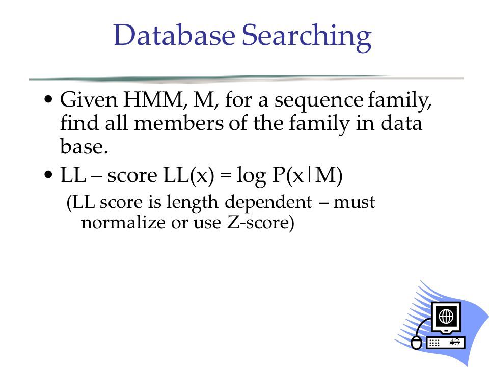 43 Given HMM, M, for a sequence family, find all members of the family in data base.