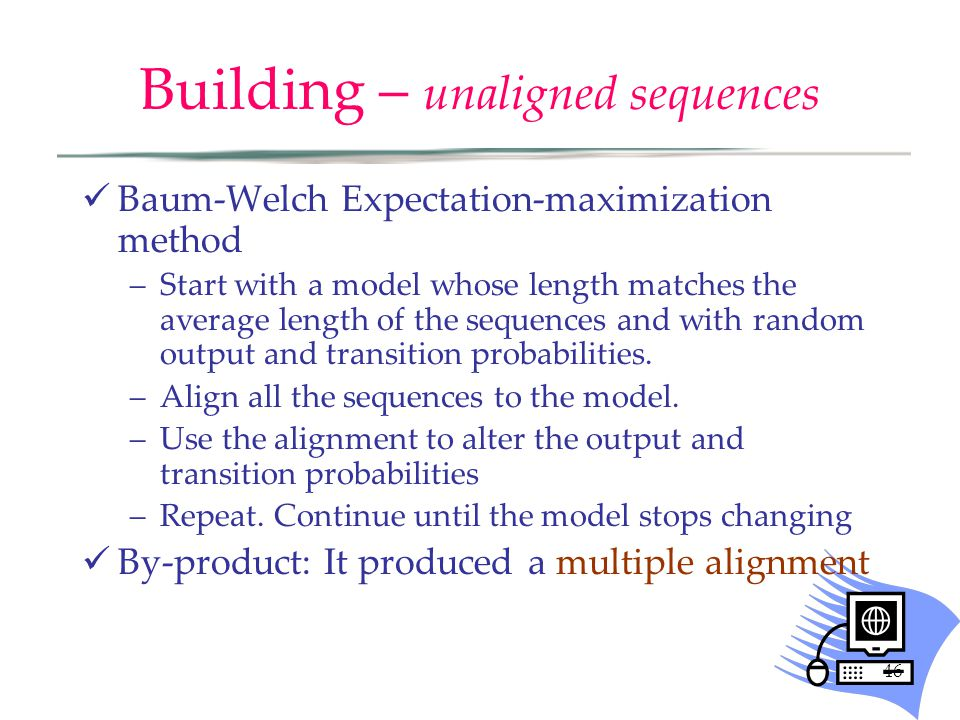 46 Building – unaligned sequences Baum-Welch Expectation-maximization method –Start with a model whose length matches the average length of the sequences and with random output and transition probabilities.