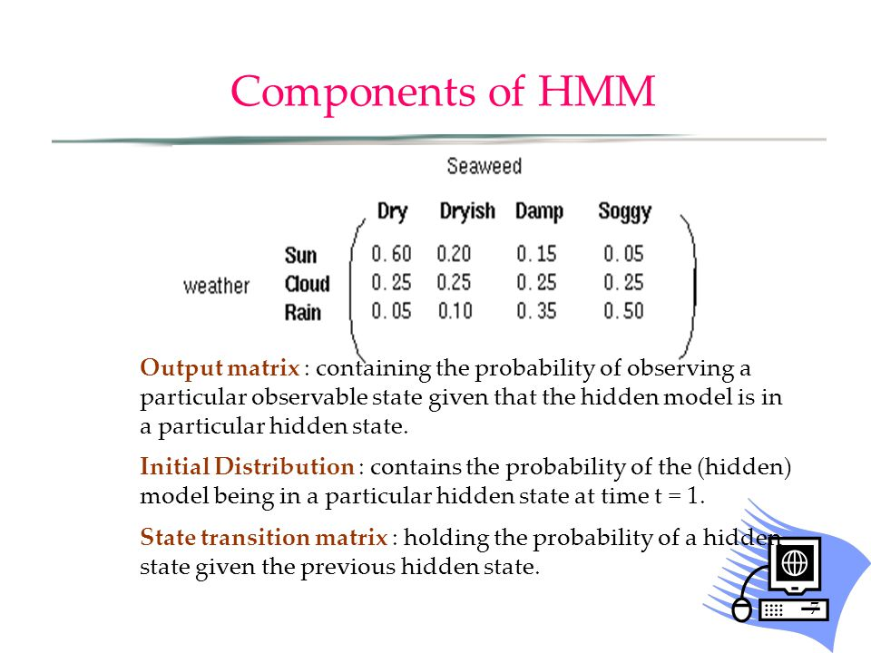 7 Components of HMM Output matrix : containing the probability of observing a particular observable state given that the hidden model is in a particul
