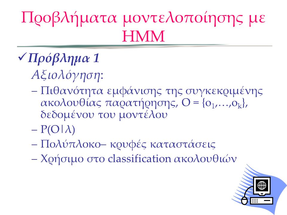 9 Problems With HMM Scoring problem: Given an existing HMM and observed sequence, what is the probability that the HMM can generate the sequence