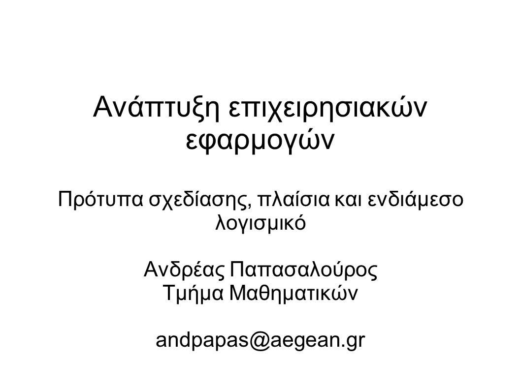 Ανάπτυξη επιχειρησιακών εφαρμογών Πρότυπα σχεδίασης, πλαίσια και ενδιάμεσο λογισμικό Ανδρέας Παπασαλούρος Τμήμα Μαθηματικών andpapas@aegean.gr