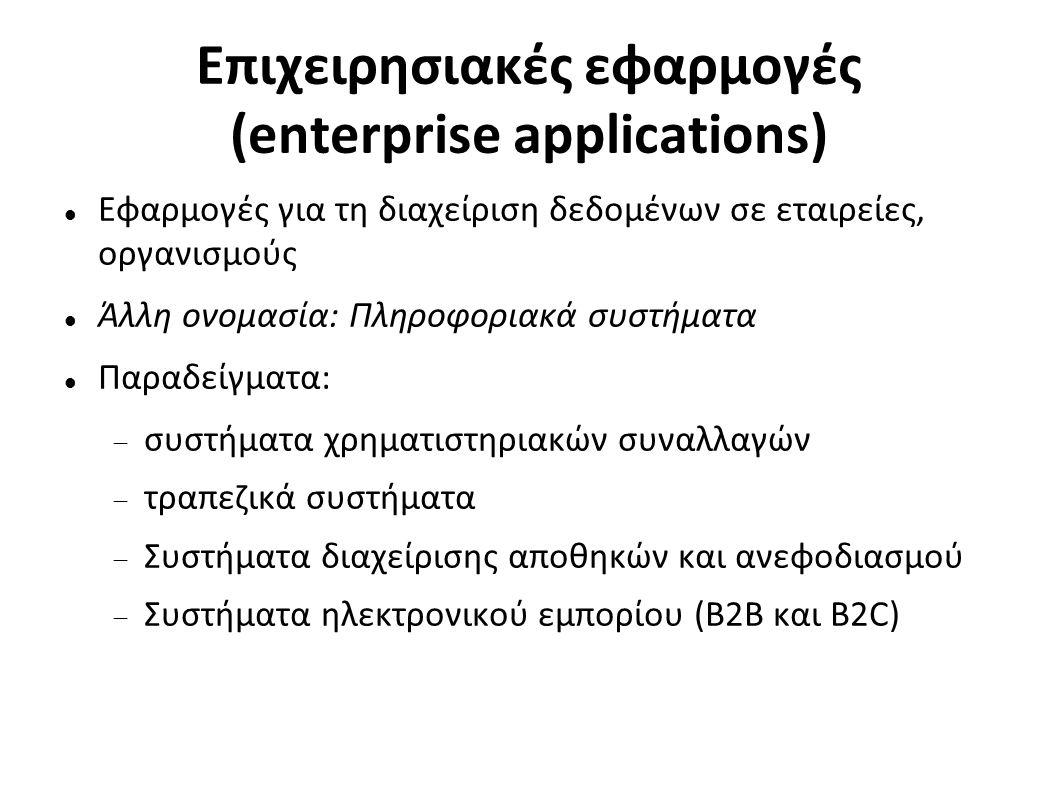 Επιχειρησιακές εφαρμογές (enterprise applications) Εφαρμογές για τη διαχείριση δεδομένων σε εταιρείες, οργανισμούς Άλλη ονομασία: Πληροφοριακά συστήματα Παραδείγματα:  συστήματα χρηματιστηριακών συναλλαγών  τραπεζικά συστήματα  Συστήματα διαχείρισης αποθηκών και ανεφοδιασμού  Συστήματα ηλεκτρονικού εμπορίου (B2B και B2C)