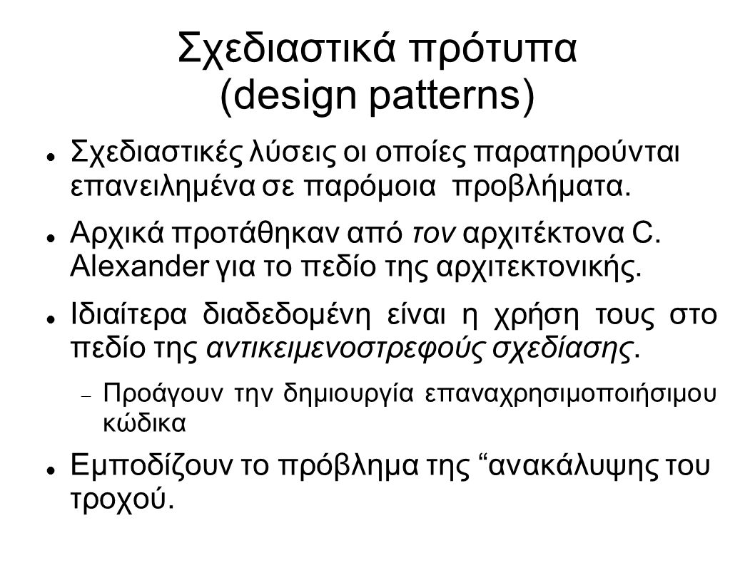 Ένα παράδειγμα: Observer Σκοπός  Δημιουργία μιας σχέσης ένα προς πολλά μεταξύ αντικειμένων έτσι όταν ένα αλλάζει, όλα τα αντικείμενα που εξαρτώνται από αυτό να ειδοποιούνται και να αλλάζουν αυτόματα.