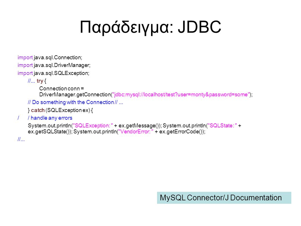 Παράδειγμα: JDBC import java.sql.Connection; import java.sql.DriverManager; import java.sql.SQLException; //... try { Connection conn = DriverManager.