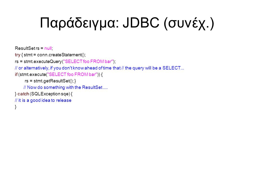 Παράδειγμα: JDBC (συνέχ.) ResultSet rs = null; try { stmt = conn.createStatement(); rs = stmt.executeQuery(