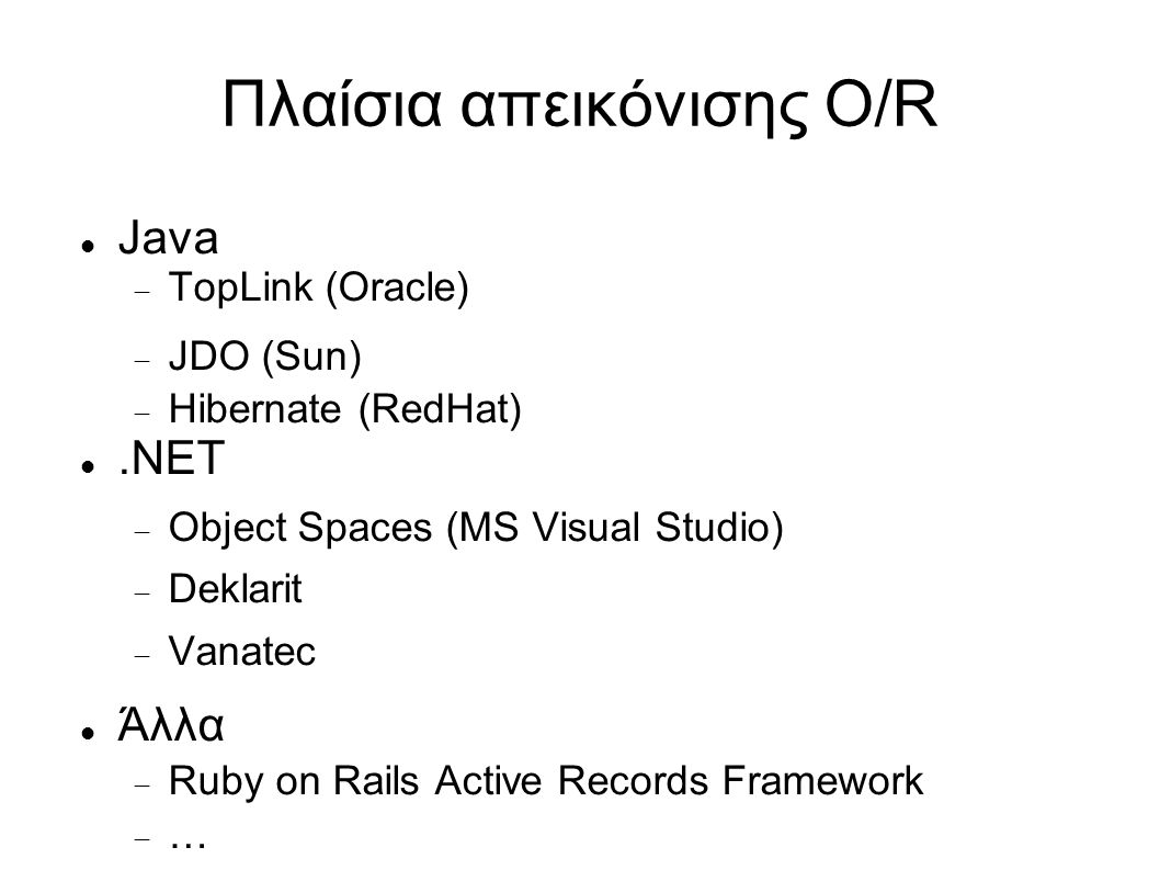 Πλαίσια απεικόνισης O/R Java  TopLink (Oracle)  JDO (Sun)  Hibernate (RedHat).ΝΕΤ  Object Spaces (MS Visual Studio)  Deklarit  Vanatec Άλλα  Ru