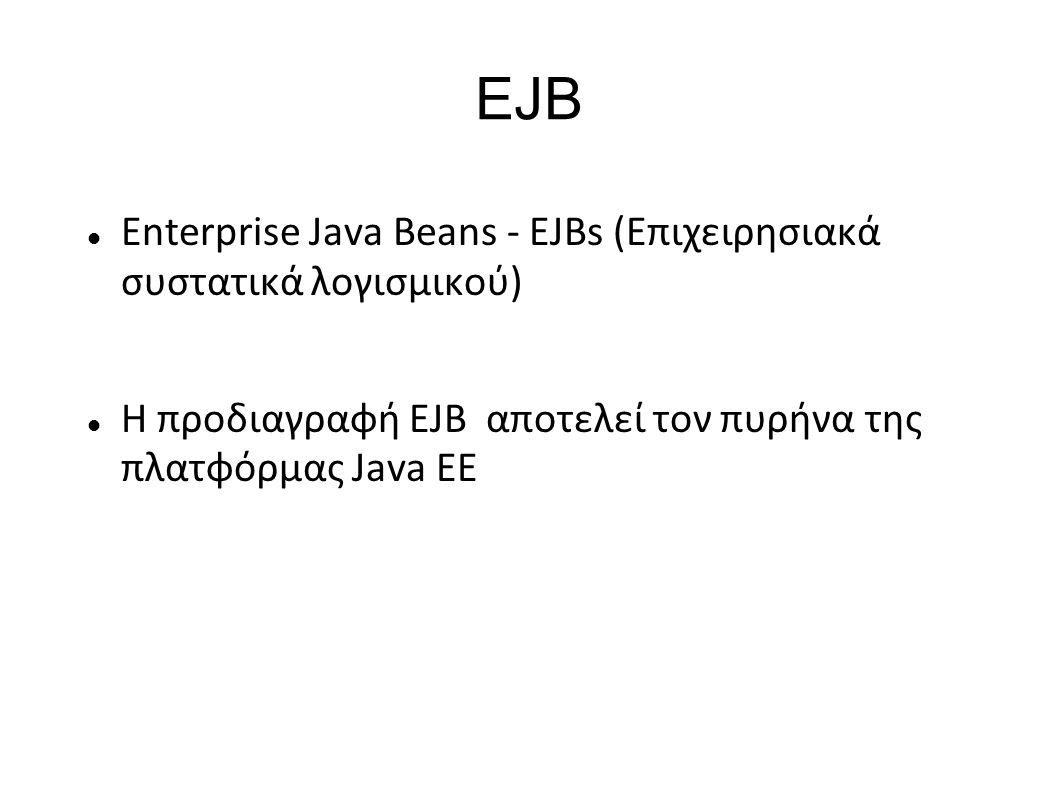 EJB Enterprise Java Beans - EJBs (Επιχειρησιακά συστατικά λογισμικού) Η προδιαγραφή EJB αποτελεί τον πυρήνα της πλατφόρμας Java EE