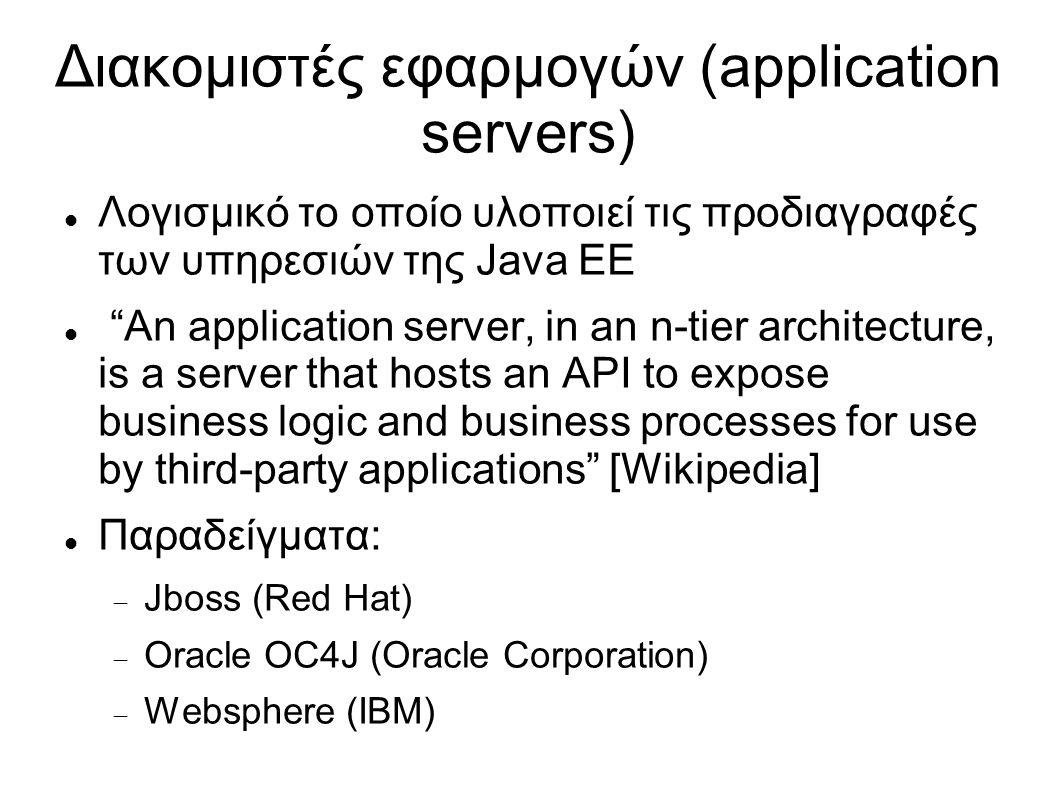 Διακομιστές εφαρμογών (application servers) Λογισμικό το οποίο υλοποιεί τις προδιαγραφές των υπηρεσιών της Java EE An application server, in an n-tier architecture, is a server that hosts an API to expose business logic and business processes for use by third-party applications [Wikipedia] Παραδείγματα:  Jboss (Red Hat)  Oracle OC4J (Oracle Corporation)  Websphere (IBM)