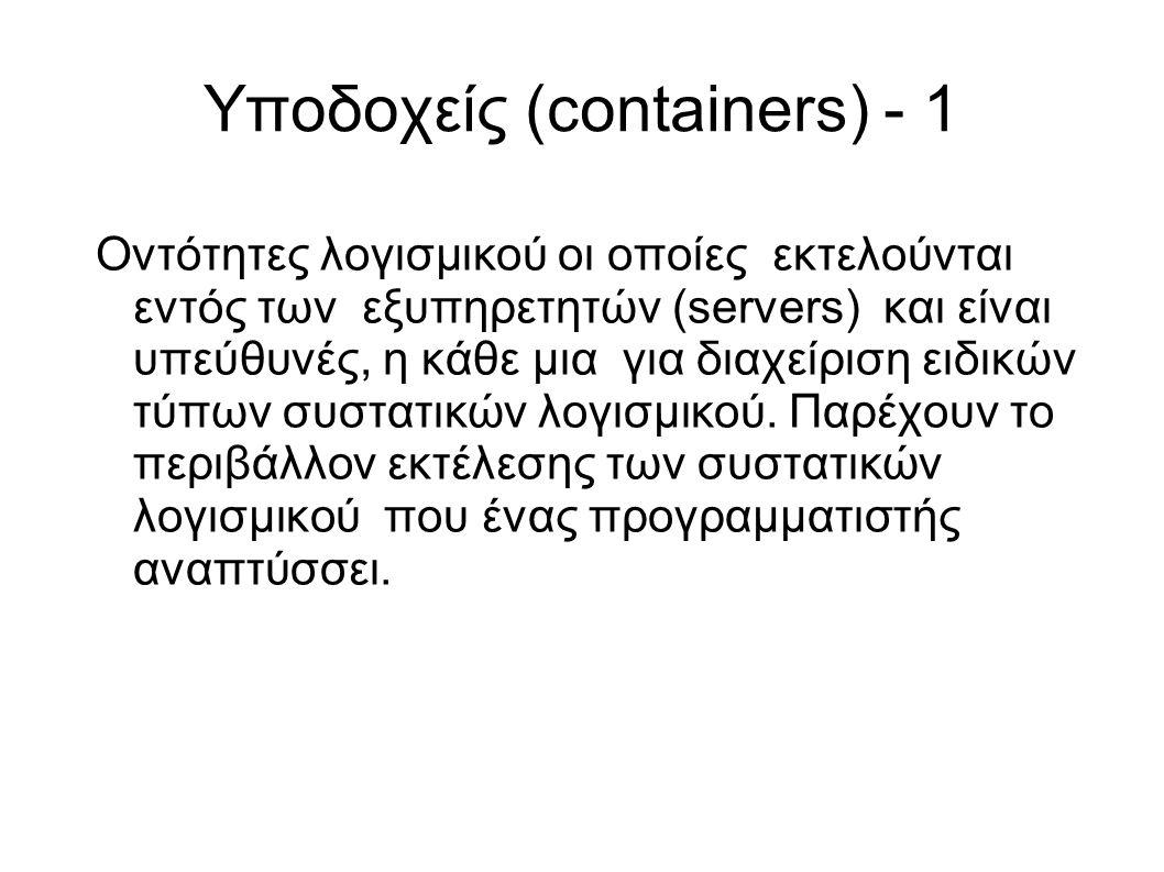 Υποδοχείς (containers) - 1 Οντότητες λογισμικού οι οποίες εκτελούνται εντός των εξυπηρετητών (servers) και είναι υπεύθυνές, η κάθε μια για διαχείριση ειδικών τύπων συστατικών λογισμικού.