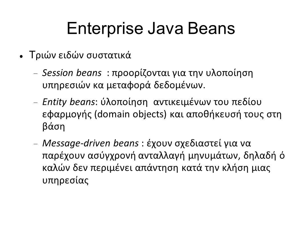 Enterprise Java Beans Τ ριών ειδών συστατικά  Session beans : προορίζονται για την υλοποίηση υπηρεσιών κα μεταφορά δεδομένων.