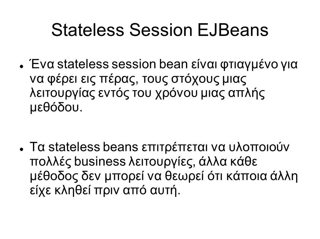 Stateless Session EJBeans Ένα stateless session bean είναι φτιαγμένο για να φέρει εις πέρας, τους στόχους μιας λειτουργίας εντός του χρόνου μιας απλής μεθόδου.