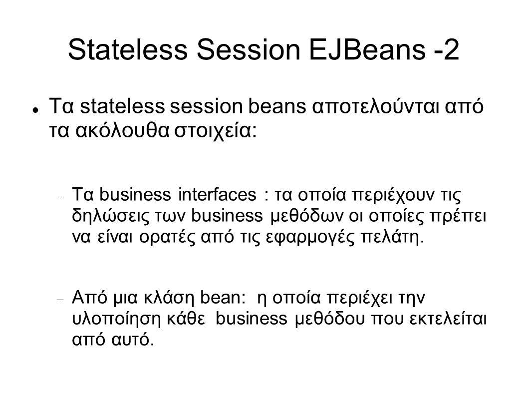 Stateless Session EJBeans -2 Τα stateless session beans αποτελούνται από τα ακόλουθα στοιχεία:  Τα business interfaces : τα οποία περιέχουν τις δηλώσεις των business μεθόδων οι οποίες πρέπει να είναι ορατές από τις εφαρμογές πελάτη.