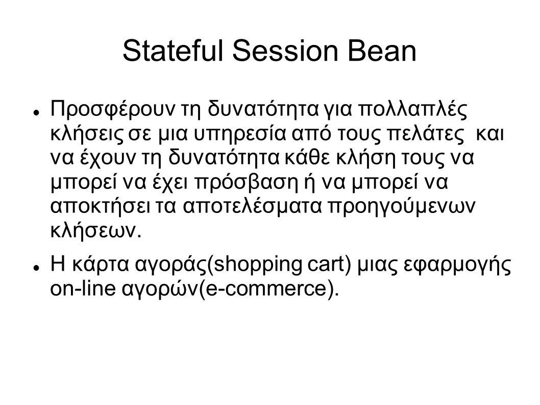 Stateful Session Bean Προσφέρουν τη δυνατότητα για πολλαπλές κλήσεις σε μια υπηρεσία από τους πελάτες και να έχουν τη δυνατότητα κάθε κλήση τους να μπορεί να έχει πρόσβαση ή να μπορεί να αποκτήσει τα αποτελέσματα προηγούμενων κλήσεων.