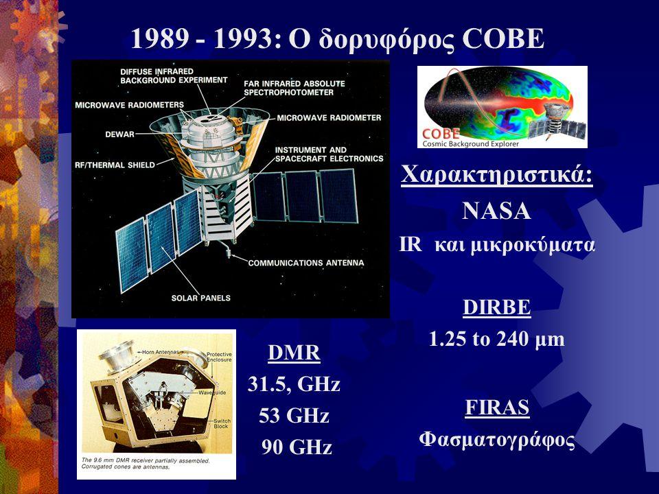 1989 - 1993: Ο δορυφόρος COBE Χαρακτηριστικά: NASA IR και μικροκύματα DIRBE 1.25 to 240 μm FIRAS Φασματογράφος DMR 31.5, GHz 53 GHz 90 GHz