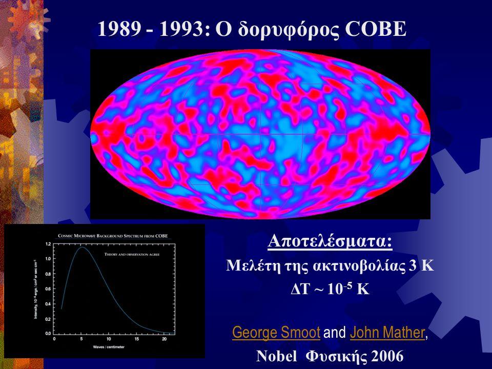 1989 - 1993: Ο δορυφόρος COBE Αποτελέσματα: Μελέτη της ακτινοβολίας 3 Κ ΔΤ ~ 10 -5 Κ George SmootGeorge Smoot and John Mather,John Mather Nobel Φυσική