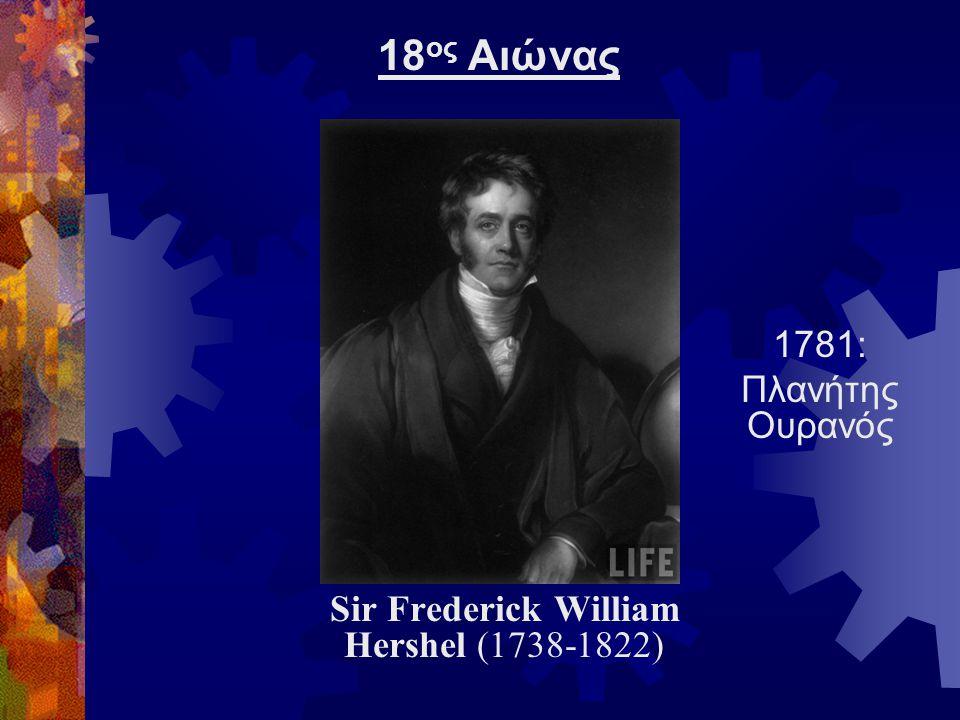 Sir Frederick William Hershel (1738-1822) 1781: Πλανήτης Ουρανός 18 ος Αιώνας