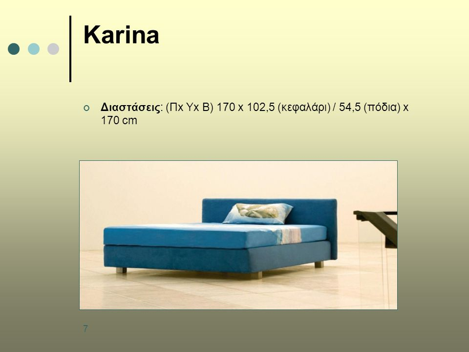 7 Karina Διαστάσεις: (Πx Υx B) 170 x 102,5 (κεφαλάρι) / 54,5 (πόδια) x 170 cm