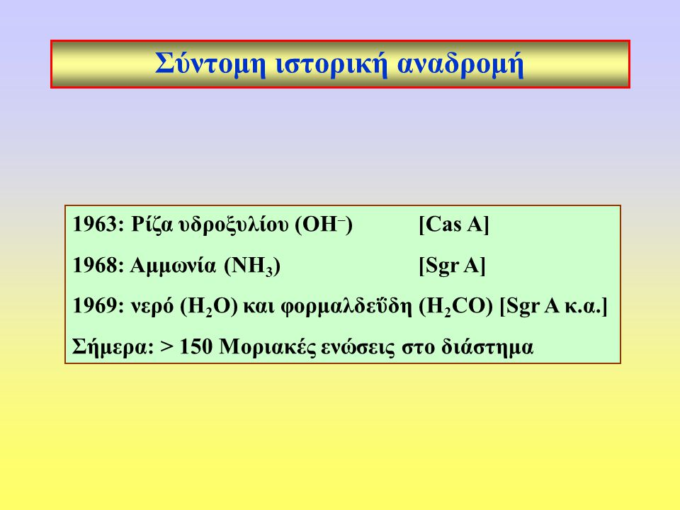 Σύντομη ιστορική αναδρομή 1963: Ρίζα υδροξυλίου (ΟΗ – ) [Cas A] 1968: Αμμωνία (ΝΗ 3 ) [Sgr A] 1969: νερό (H 2 O) και φορμαλδεΰδη (H 2 CO) [Sgr A κ.α.] Σήμερα: > 150 Μοριακές ενώσεις στο διάστημα