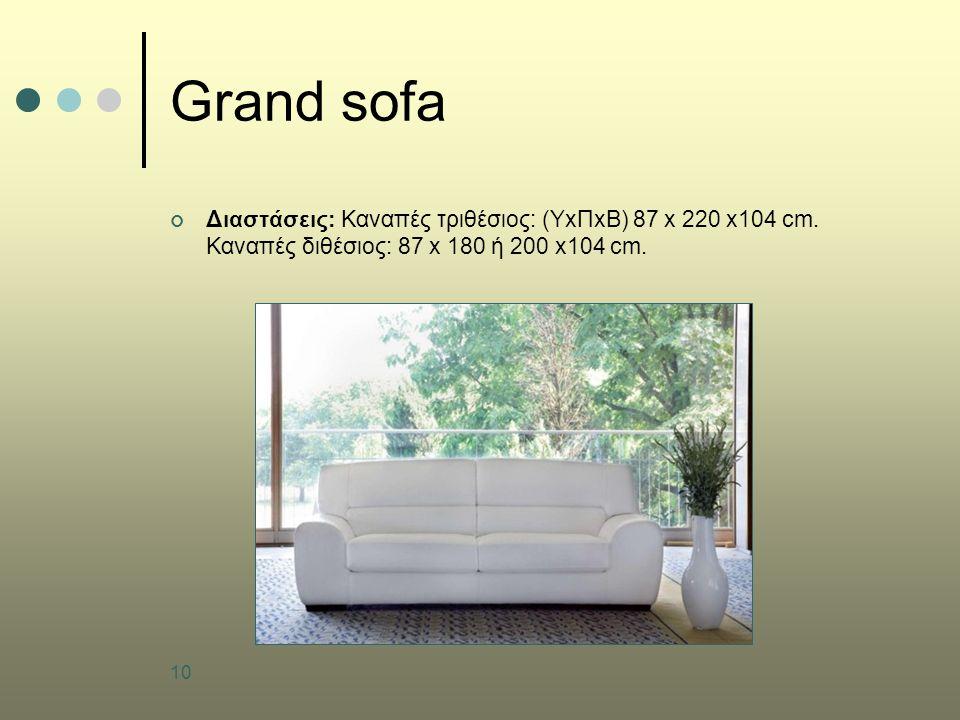 10 Grand sofa Διαστάσεις: Καναπές τριθέσιος: (ΥxΠxB) 87 x 220 x104 cm. Καναπές διθέσιος: 87 x 180 ή 200 x104 cm.