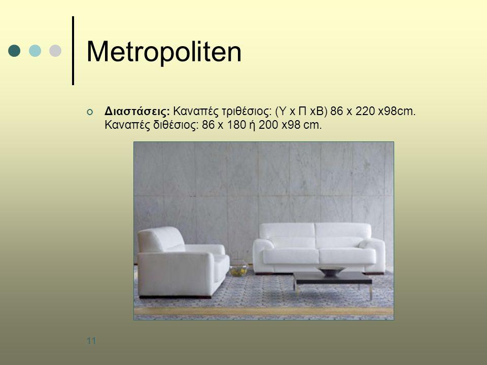 11 Metropoliten Διαστάσεις: Καναπές τριθέσιος: (Υ x Π xB) 86 x 220 x98cm. Καναπές διθέσιος: 86 x 180 ή 200 x98 cm.
