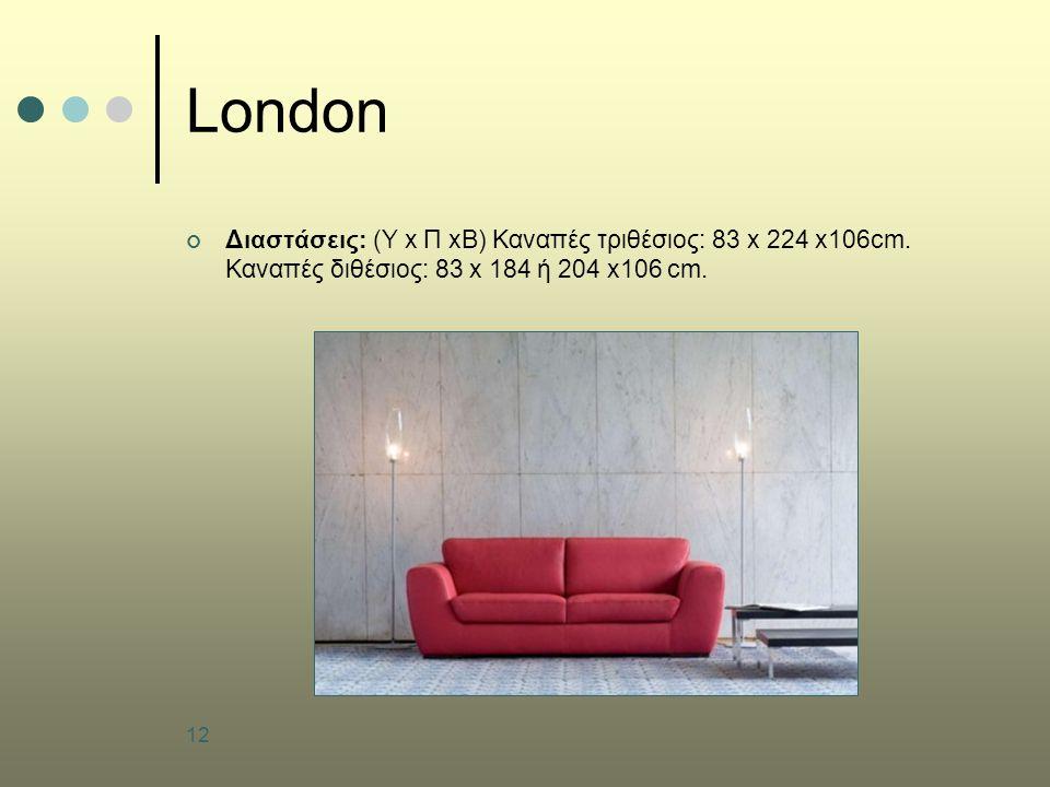 12 London Διαστάσεις: (Υ x Π xB) Καναπές τριθέσιος: 83 x 224 x106cm. Καναπές διθέσιος: 83 x 184 ή 204 x106 cm.