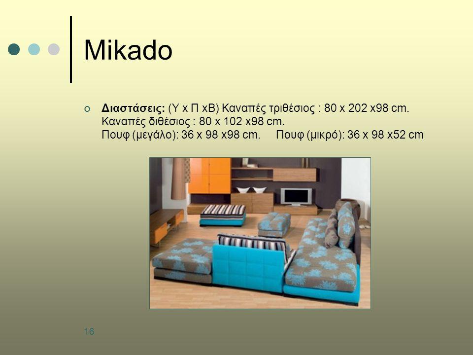 16 Mikado Διαστάσεις: (Υ x Π xB) Καναπές τριθέσιος : 80 x 202 x98 cm. Καναπές διθέσιος : 80 x 102 x98 cm. Πουφ (μεγάλο): 36 x 98 x98 cm. Πουφ (μικρό):