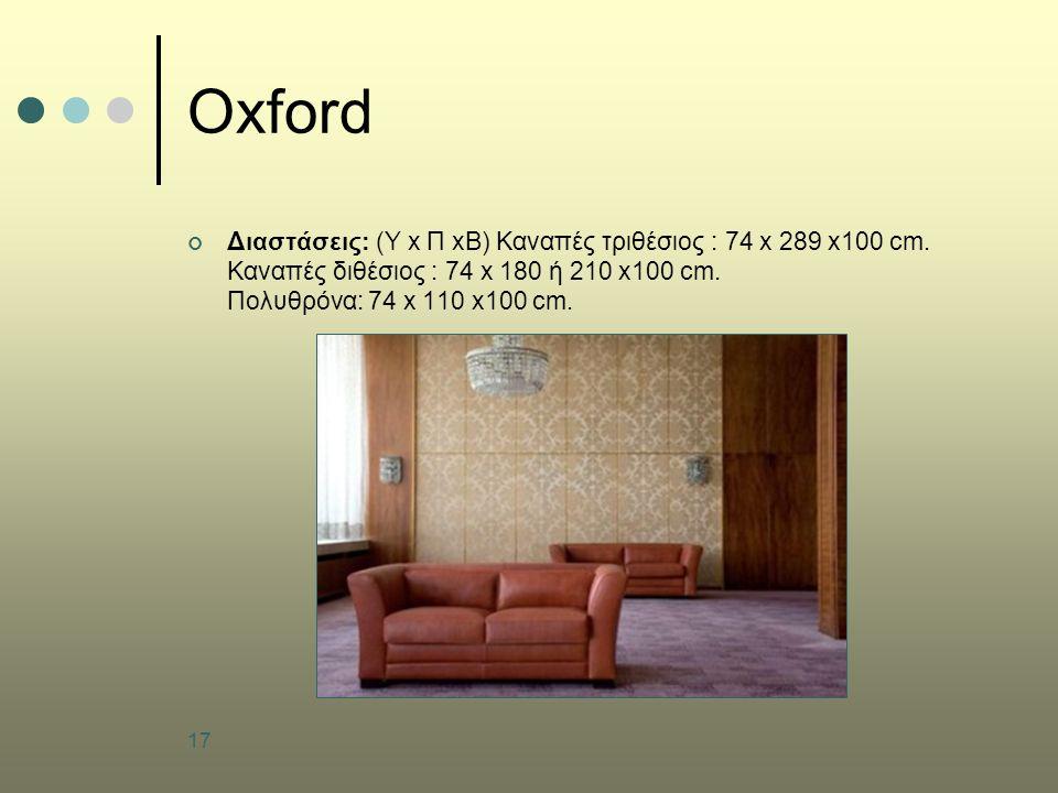 17 Oxford Διαστάσεις: (Υ x Π xB) Καναπές τριθέσιος : 74 x 289 x100 cm. Καναπές διθέσιος : 74 x 180 ή 210 x100 cm. Πολυθρόνα: 74 x 110 x100 cm.