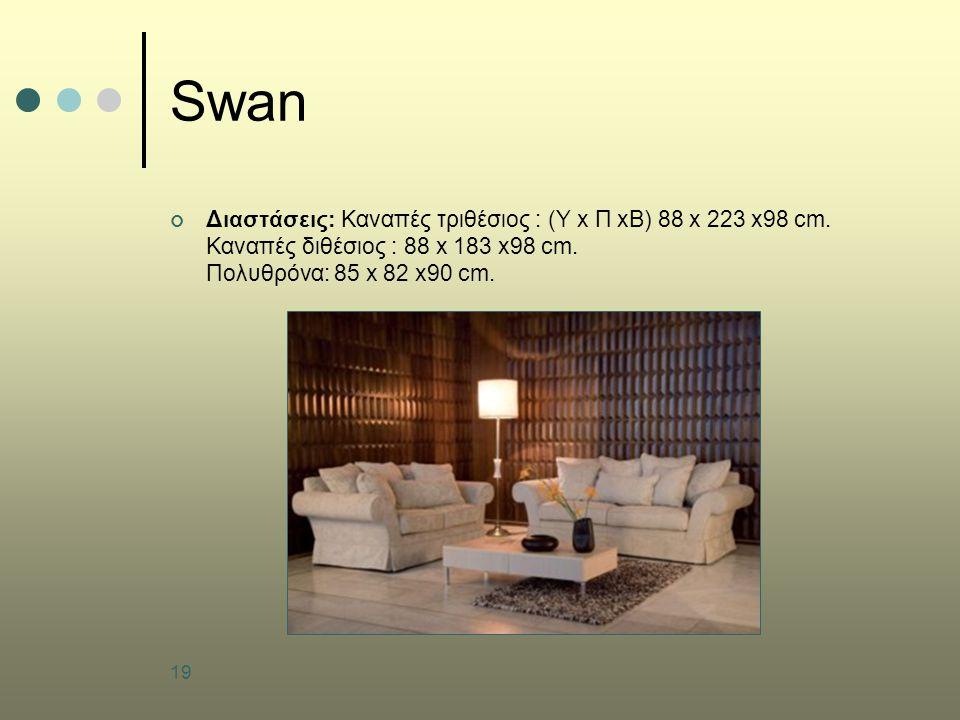 19 Swan Διαστάσεις: Καναπές τριθέσιος : (Υ x Π xB) 88 x 223 x98 cm. Καναπές διθέσιος : 88 x 183 x98 cm. Πολυθρόνα: 85 x 82 x90 cm.