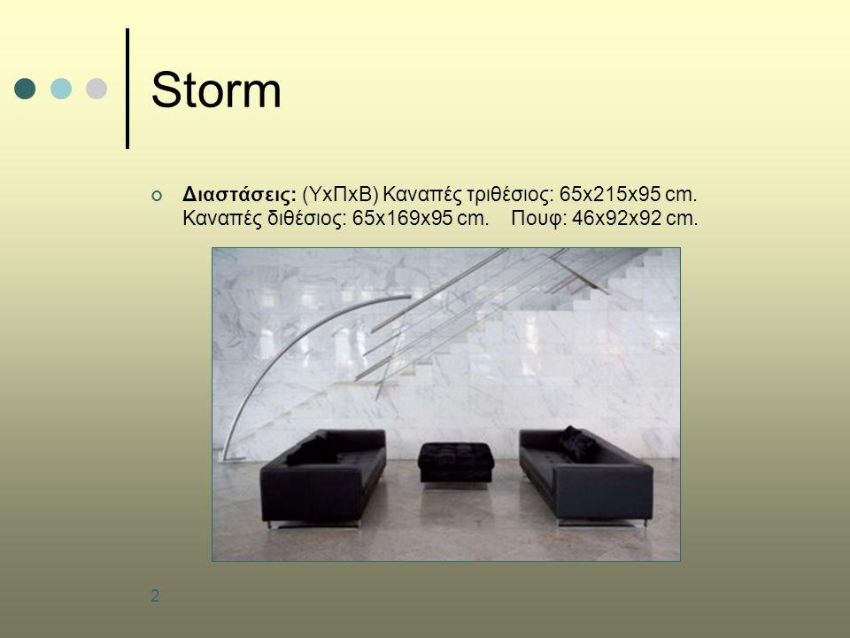 2 Storm Διαστάσεις: (ΥxΠxB) Καναπές τριθέσιος: 65x215x95 cm. Καναπές διθέσιος: 65x169x95 cm. Πουφ: 46x92x92 cm.