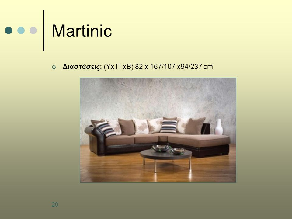 20 Martinic Διαστάσεις: (Yx Π xB) 82 x 167/107 x94/237 cm