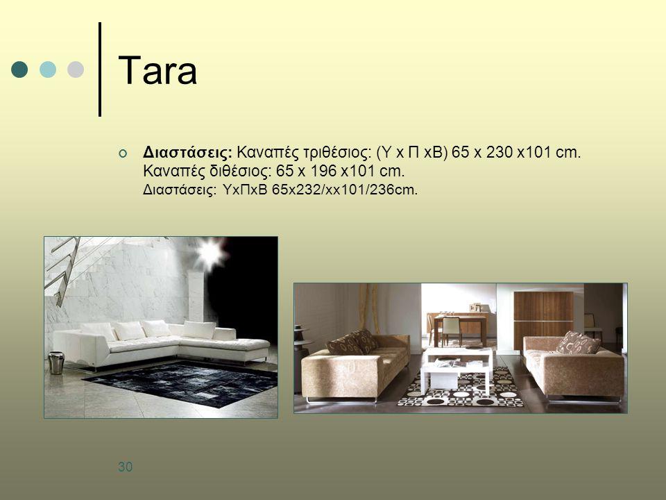 30 Tara Διαστάσεις: Καναπές τριθέσιος: (Υ x Π xΒ) 65 x 230 x101 cm. Καναπές διθέσιος: 65 x 196 x101 cm. Διαστάσεις: ΥxΠxΒ 65x232/xx101/236cm.