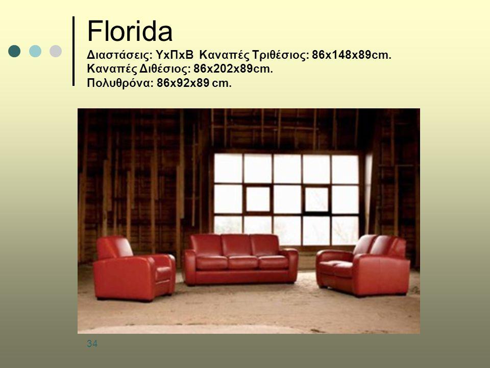 34 Florida Διαστάσεις: ΥxΠxΒ Καναπές Τριθέσιος: 86x148x89cm. Καναπές Διθέσιος: 86x202x89cm. Πολυθρόνα: 86x92x89 cm.